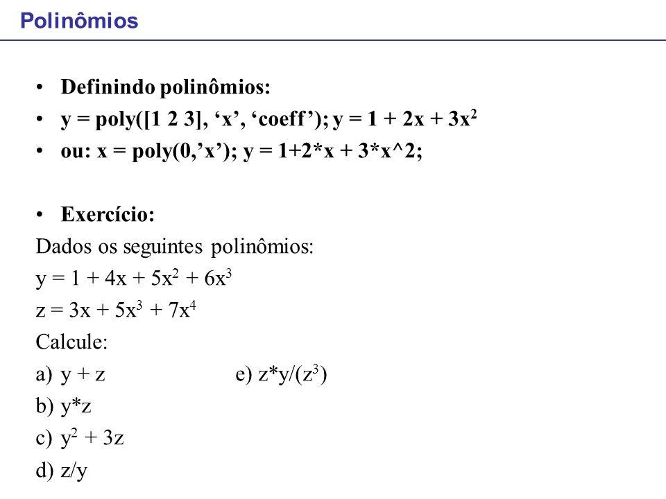 Polinômios Definindo polinômios: y = poly([1 2 3], 'x', 'coeff'); y = 1 + 2x + 3x2. ou: x = poly(0,'x'); y = 1+2*x + 3*x^2;